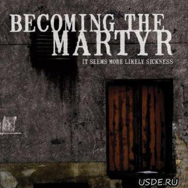 Becoming The Martyr - It Seems More Likely Sickness