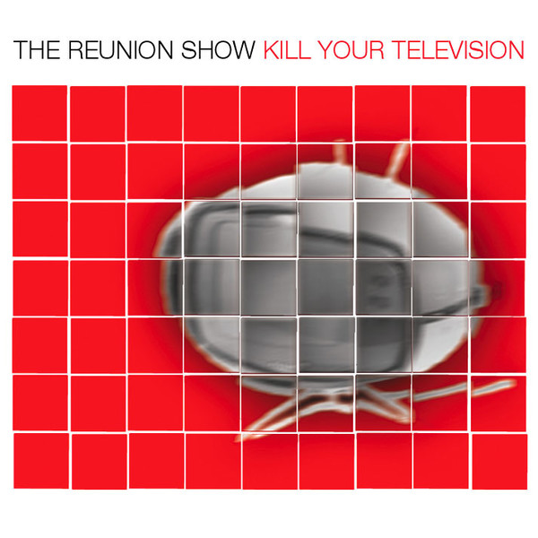 The Reunion Show - Kill Your Television